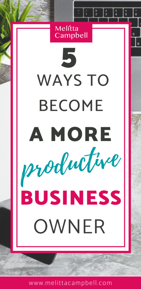 Become a more Productive Business Owner with these 5 Tips