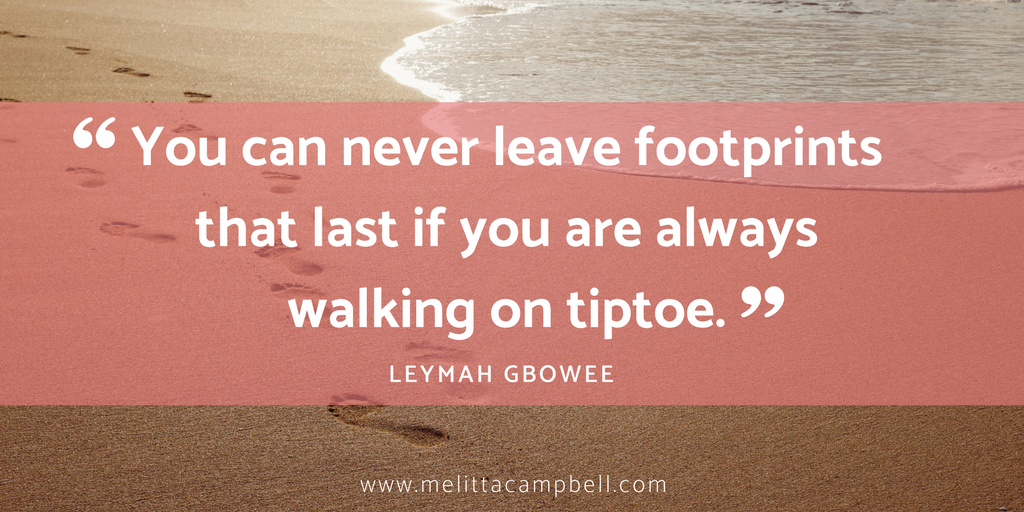 "Motivational QUOTE: ""You can never leave footprints that last if you are always walking on tiptoe."" Leymah Gbowee"