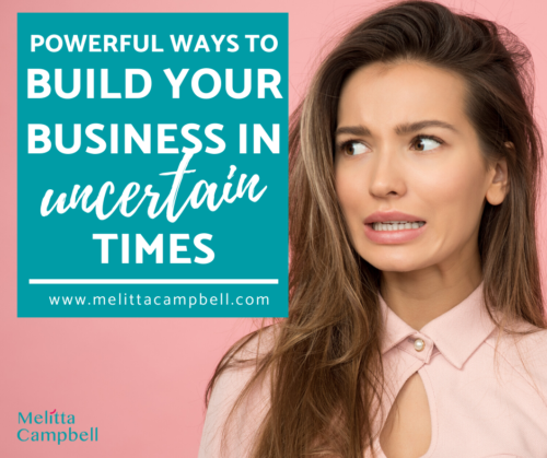 Powerful Ways to Build your Business in Uncertain Times