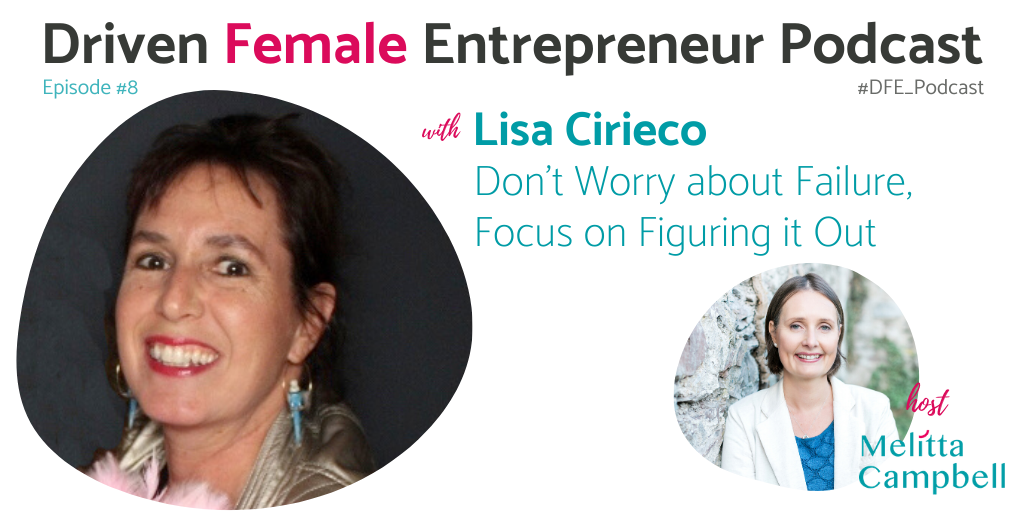 PODCAST : Lisa Cirieco - Entrepreneur - Don't worry about failure, focus on figuring it out