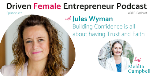 Jules Wyman - Building Confidence is All About Having Trust and Faith - on the Driven Female Entrepreneurs Podcast from Melitta Campbell