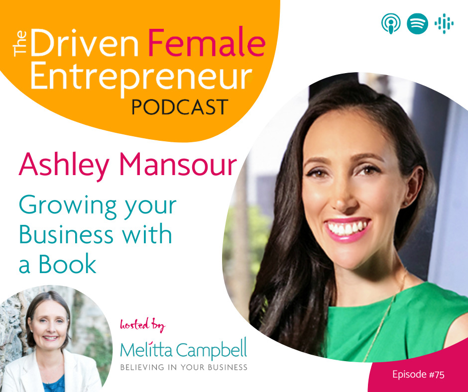 Growing your Business with a Book - Ashley Mansour on the Driven Female Entrepreneur Podcast with host, Business Coach, Melitta Campbell
